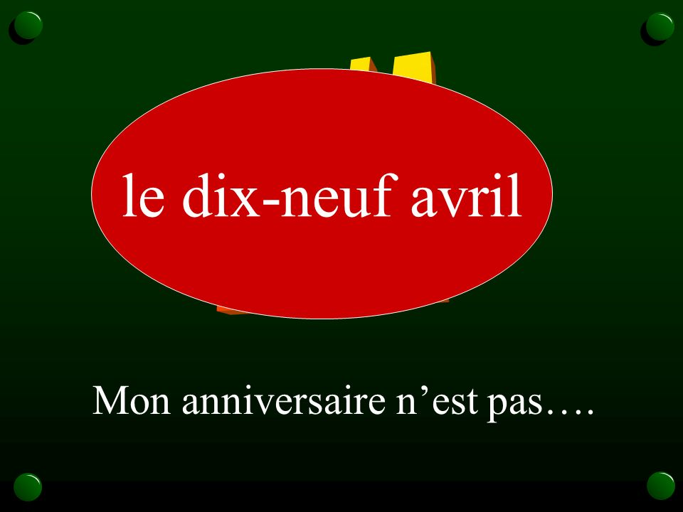 19/4 le dix-neuf avril Mon anniversaire n'est pas….