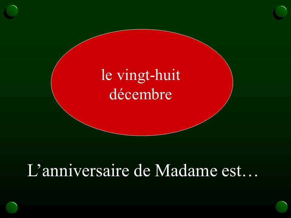le vingt-huit décembre L'anniversaire de Madame est…