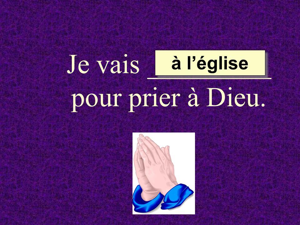 Je vais _________ pour prier à Dieu.