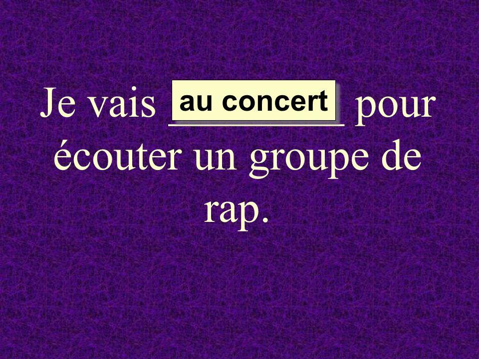 Je vais ________ pour écouter un groupe de rap.