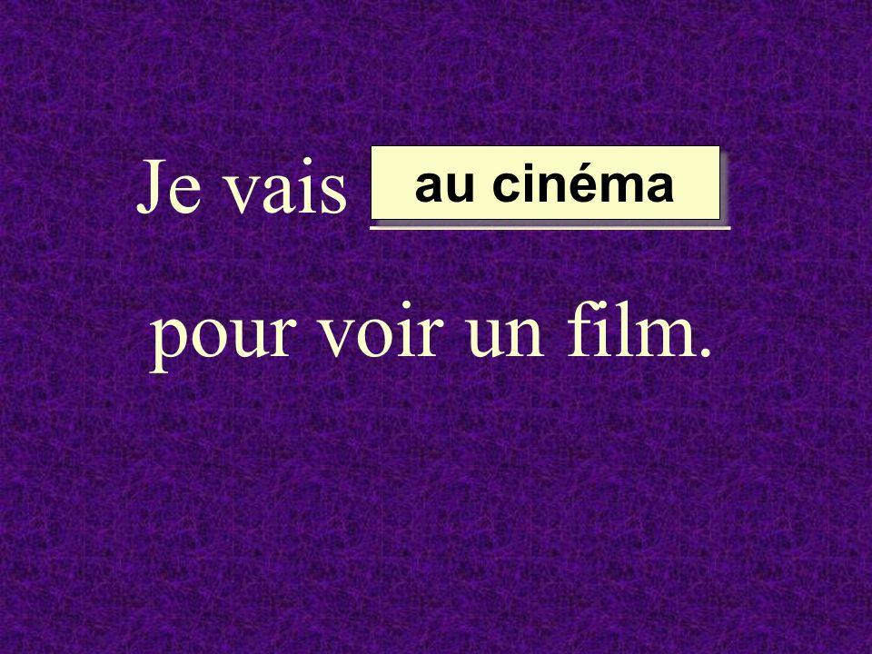 Je vais _________ pour voir un film. au cinéma