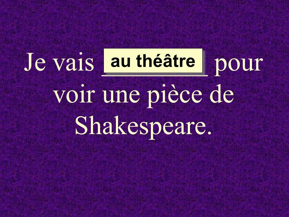 Je vais ________ pour voir une pièce de Shakespeare.