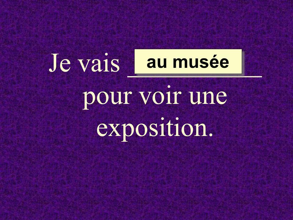 Je vais __________ pour voir une exposition.