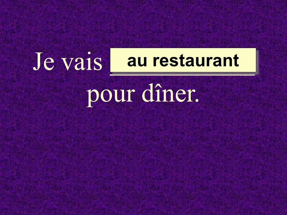 Je vais ___________ pour dîner.