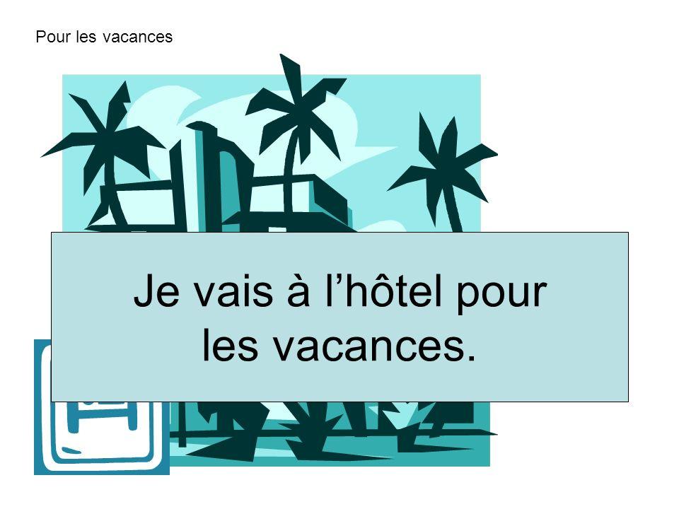 Pour les vacances Je vais à l'hôtel pour les vacances.