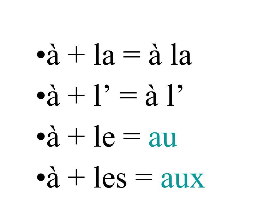 à + la = à la à + l' = à l' à + le = au à + les = aux