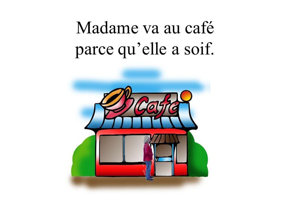 Madame va au café parce qu'elle a soif.