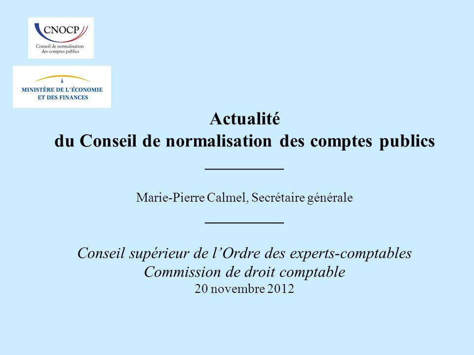 Actualité du Conseil de normalisation des comptes publics __________ Marie-Pierre Calmel, Secrétaire générale __________ Conseil supérieur de l'Ordre des experts-comptables Commission de droit comptable 20 novembre 2012