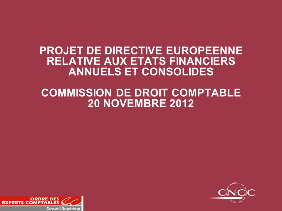 PROJET DE DIRECTIVE EUROPEENNE RELATIVE AUX ETATS FINANCIERS ANNUELS ET CONSOLIDES COMMISSION DE DROIT COMPTABLE 20 NOVEMBRE 2012