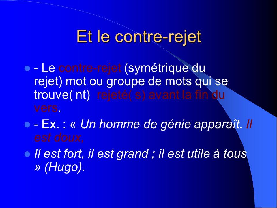 Et le contre-rejet - Le contre-rejet (symétrique du rejet) mot ou groupe de mots qui se trouve( nt) rejeté( s) avant la fin du vers.
