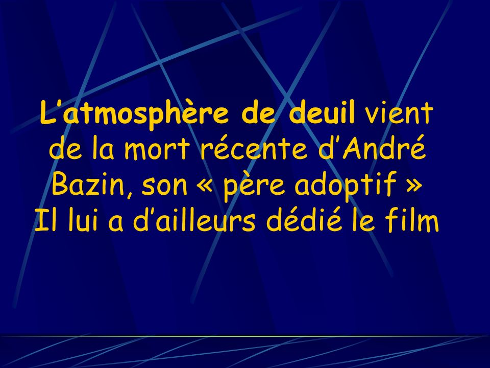 L'atmosphère de deuil vient de la mort récente d'André Bazin, son « père adoptif » Il lui a d'ailleurs dédié le film