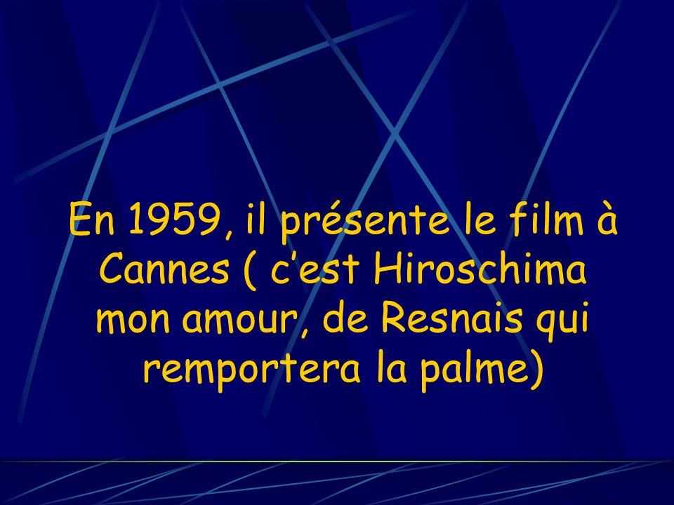 En 1959, il présente le film à Cannes ( c'est Hiroschima mon amour, de Resnais qui remportera la palme)