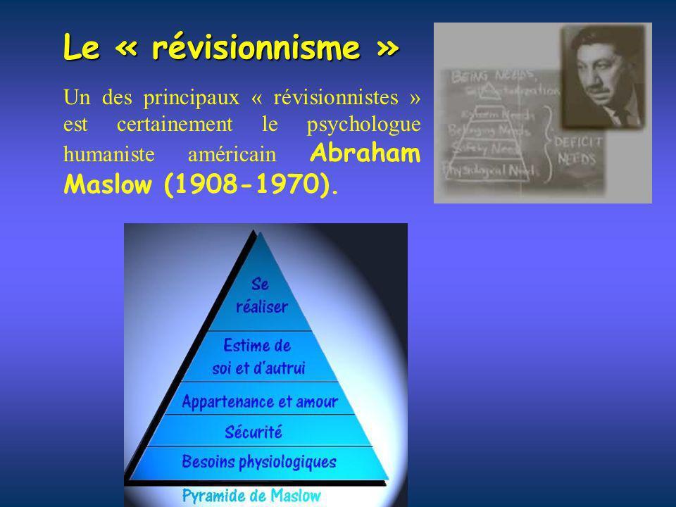 Le « révisionnisme » Un des principaux « révisionnistes » est certainement le psychologue humaniste américain Abraham Maslow (1908-1970).