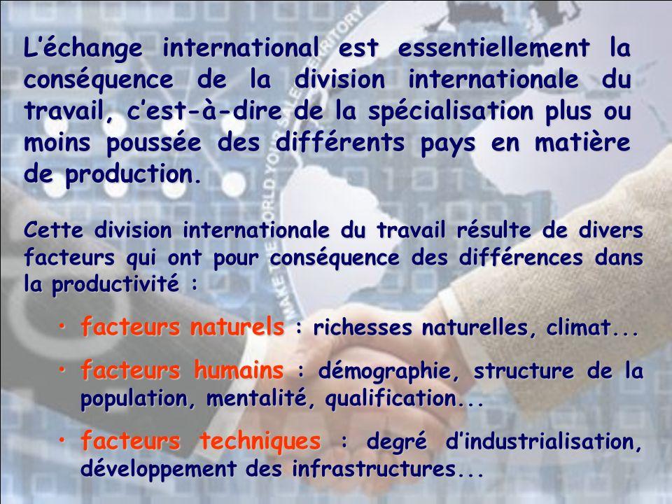 L'échange international est essentiellement la conséquence de la division internationale du travail, c'est-à-dire de la spécialisation plus ou moins poussée des différents pays en matière de production.