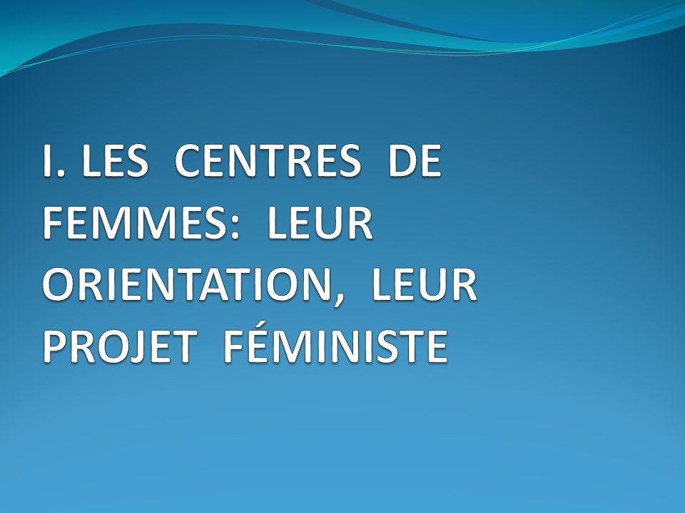 I. LES CENTRES DE FEMMES: LEUR ORIENTATION, LEUR PROJET FÉMINISTE