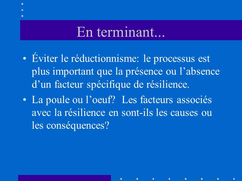 En terminant...Éviter le réductionnisme: le processus est plus important que la présence ou l'absence d'un facteur spécifique de résilience.