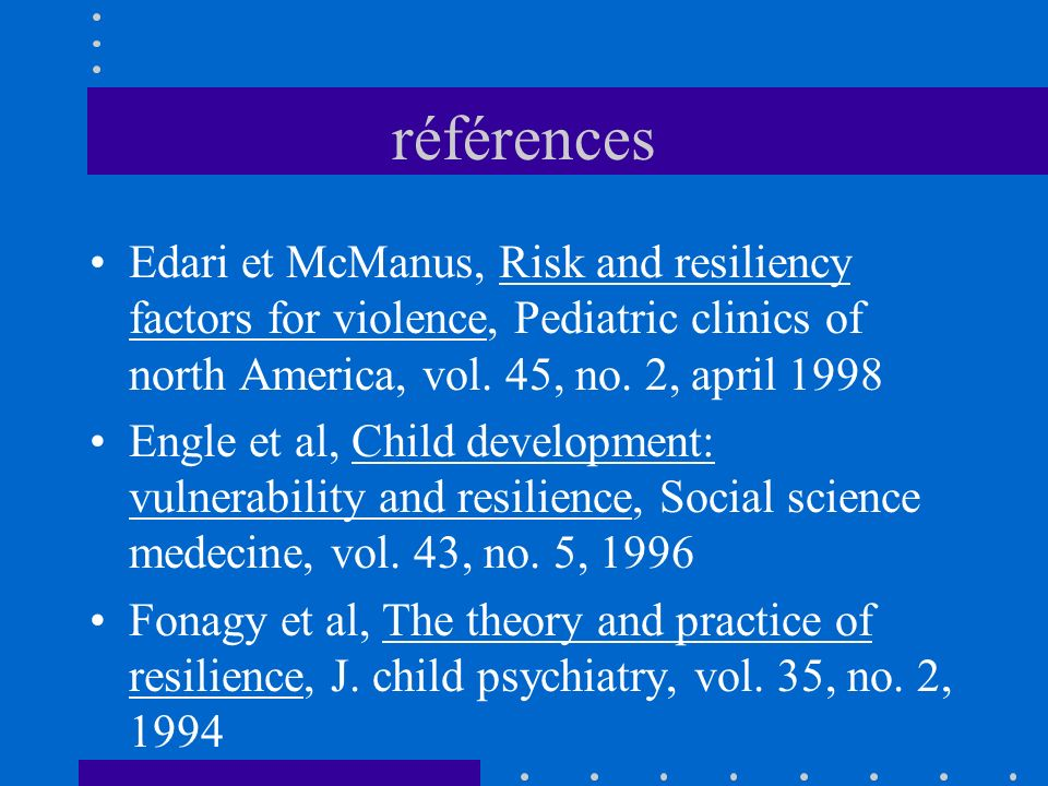références Edari et McManus, Risk and resiliency factors for violence, Pediatric clinics of north America, vol. 45, no. 2, april 1998.