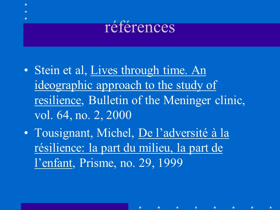 références Stein et al, Lives through time. An ideographic approach to the study of resilience, Bulletin of the Meninger clinic, vol. 64, no. 2, 2000.