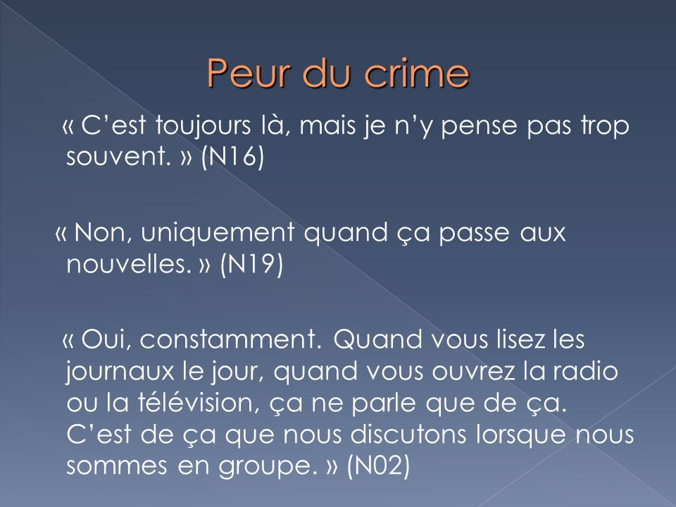 Peur du crime « C'est toujours là, mais je n'y pense pas trop souvent. » (N16) « Non, uniquement quand ça passe aux nouvelles. » (N19)