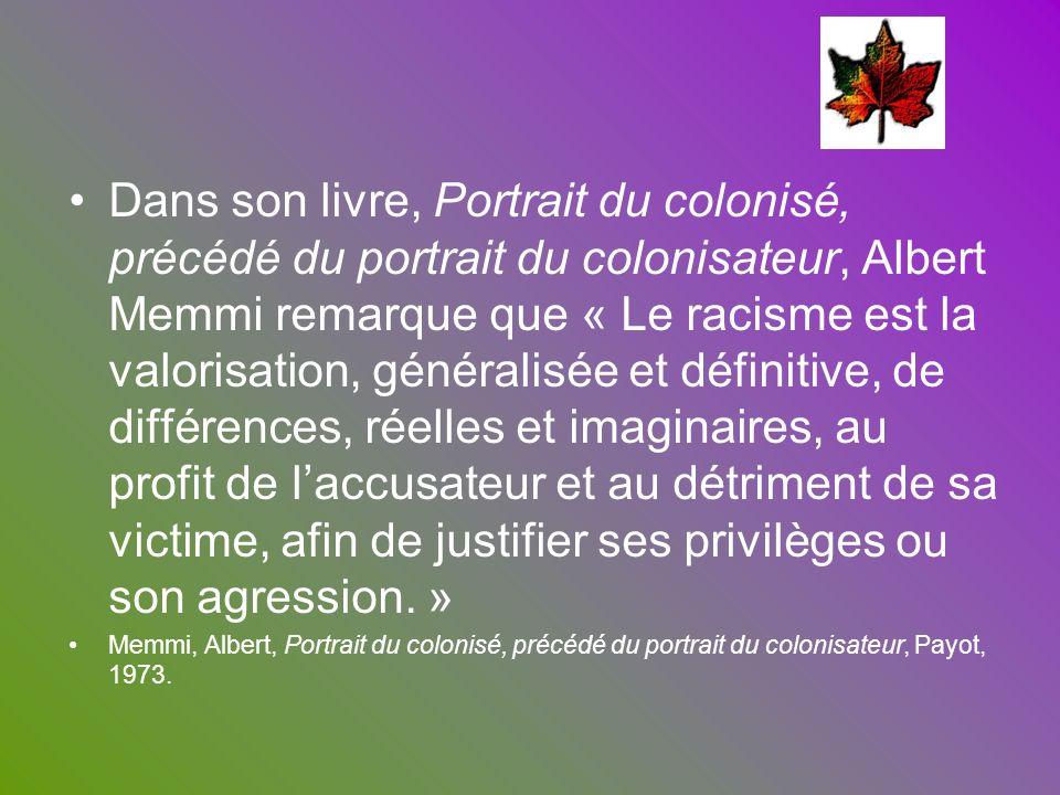 Dans son livre, Portrait du colonisé, précédé du portrait du colonisateur, Albert Memmi remarque que « Le racisme est la valorisation, généralisée et définitive, de différences, réelles et imaginaires, au profit de l'accusateur et au détriment de sa victime, afin de justifier ses privilèges ou son agression. »