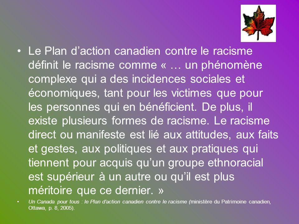 Le Plan d'action canadien contre le racisme définit le racisme comme « … un phénomène complexe qui a des incidences sociales et économiques, tant pour les victimes que pour les personnes qui en bénéficient. De plus, il existe plusieurs formes de racisme. Le racisme direct ou manifeste est lié aux attitudes, aux faits et gestes, aux politiques et aux pratiques qui tiennent pour acquis qu'un groupe ethnoracial est supérieur à un autre ou qu'il est plus méritoire que ce dernier. »