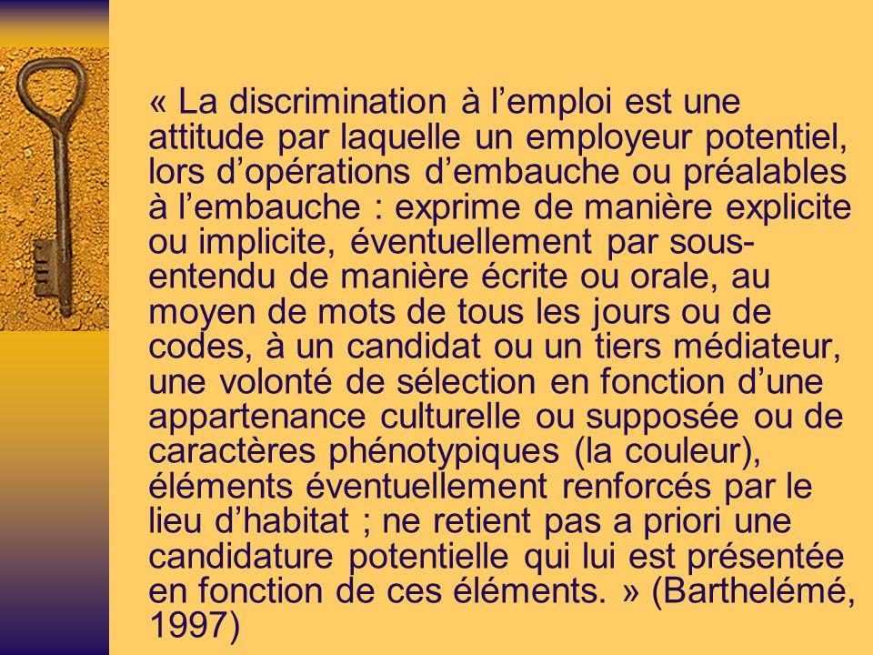 « La discrimination à l'emploi est une attitude par laquelle un employeur potentiel, lors d'opérations d'embauche ou préalables à l'embauche : exprime de manière explicite ou implicite, éventuellement par sous-entendu de manière écrite ou orale, au moyen de mots de tous les jours ou de codes, à un candidat ou un tiers médiateur, une volonté de sélection en fonction d'une appartenance culturelle ou supposée ou de caractères phénotypiques (la couleur), éléments éventuellement renforcés par le lieu d'habitat ; ne retient pas a priori une candidature potentielle qui lui est présentée en fonction de ces éléments. » (Barthelémé, 1997)