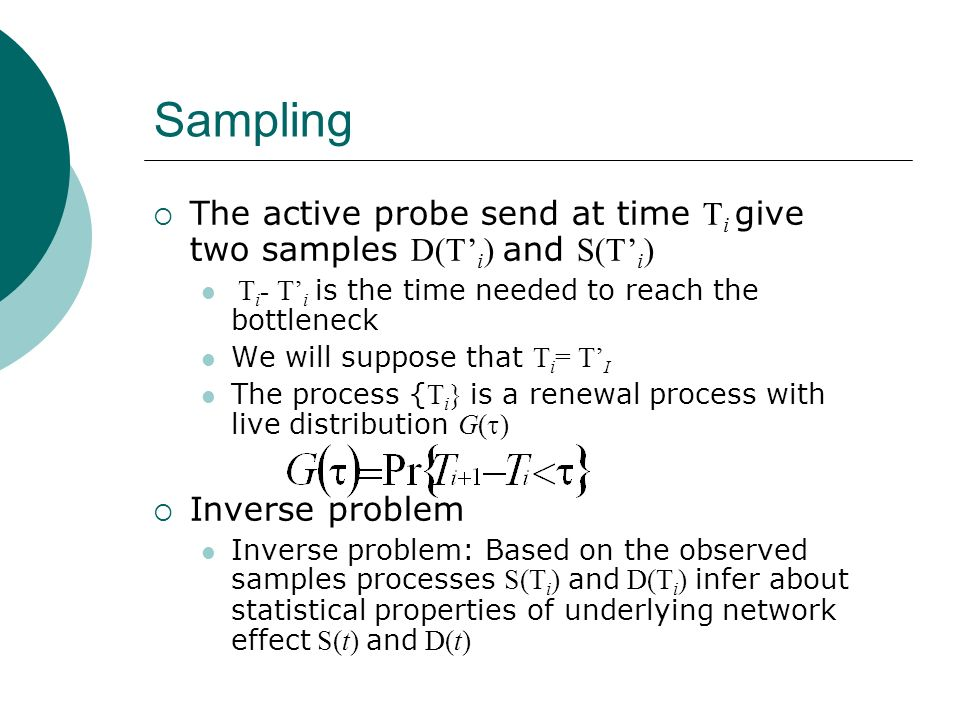 Sampling The active probe send at time Ti give two samples D(T'i) and S(T'i) Ti- T'i is the time needed to reach the bottleneck.