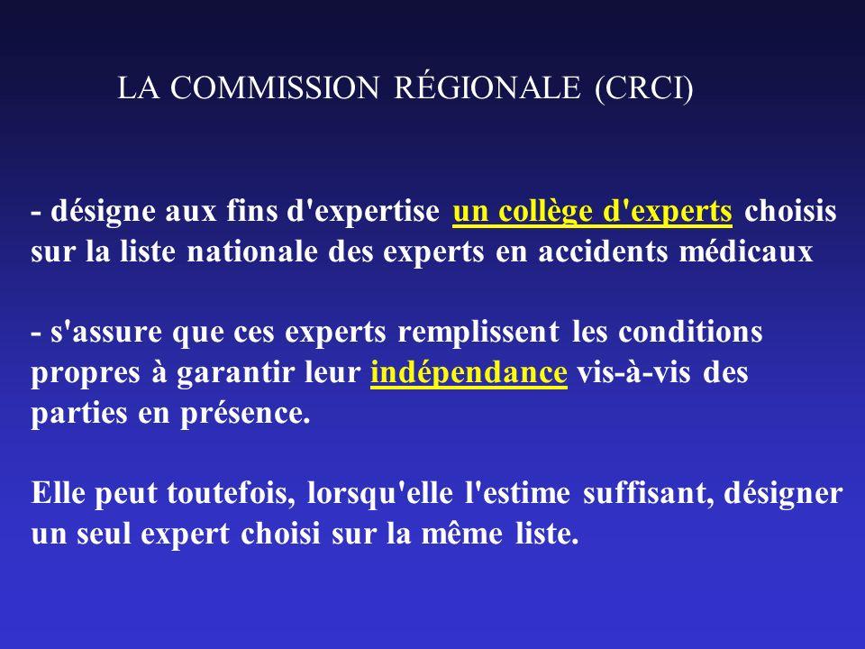 LA COMMISSION RÉGIONALE (CRCI) - désigne aux fins d expertise un collège d experts choisis sur la liste nationale des experts en accidents médicaux - s assure que ces experts remplissent les conditions propres à garantir leur indépendance vis-à-vis des parties en présence.