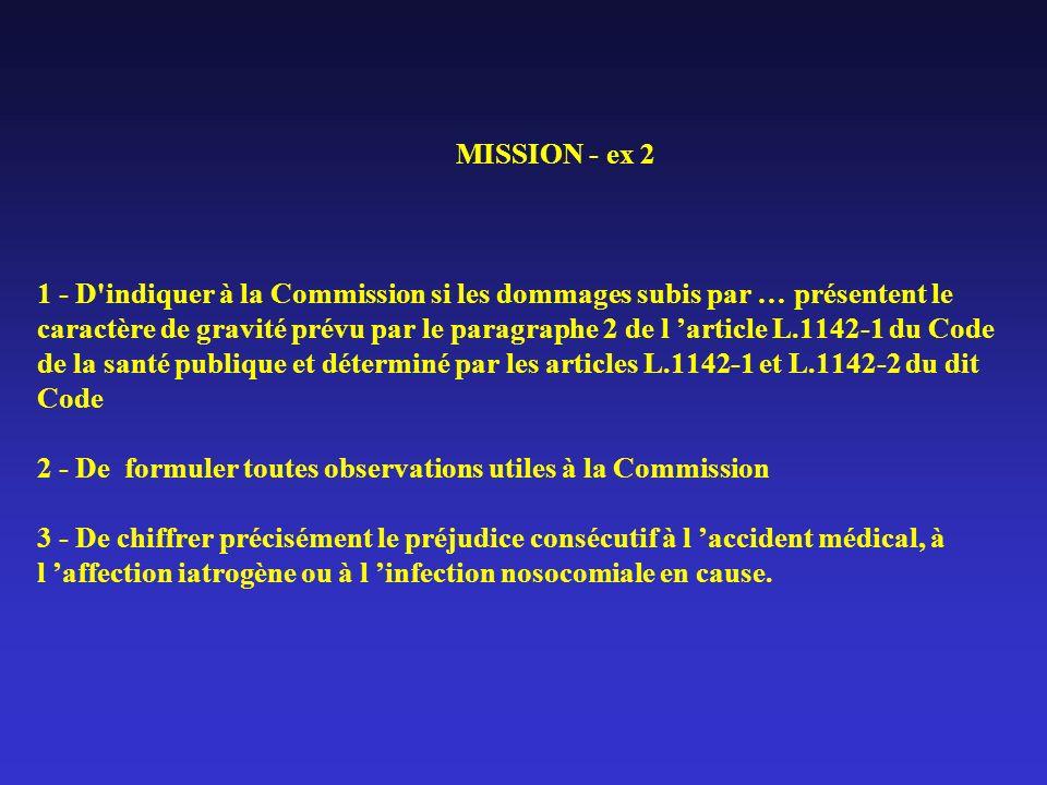 MISSION - ex 2 1 - D indiquer à la Commission si les dommages subis par … présentent le caractère de gravité prévu par le paragraphe 2 de l 'article L.1142-1 du Code de la santé publique et déterminé par les articles L.1142-1 et L.1142-2 du dit Code 2 - De formuler toutes observations utiles à la Commission 3 - De chiffrer précisément le préjudice consécutif à l 'accident médical, à l 'affection iatrogène ou à l 'infection nosocomiale en cause.