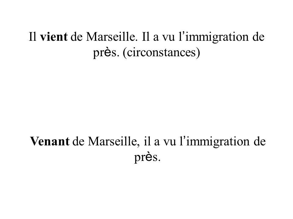 Il vient de Marseille. Il a vu l'immigration de près. (circonstances)