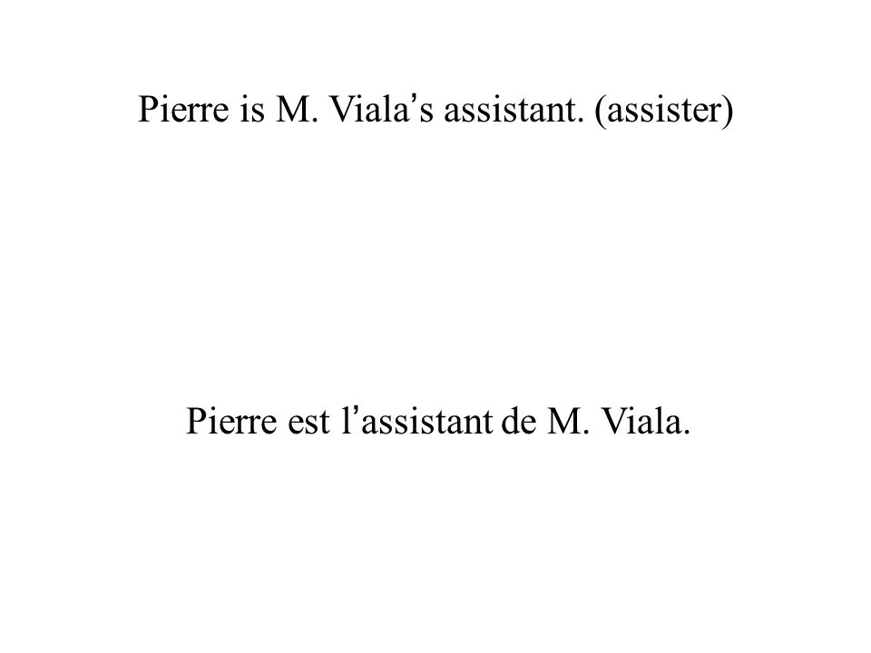 Pierre is M. Viala's assistant. (assister)