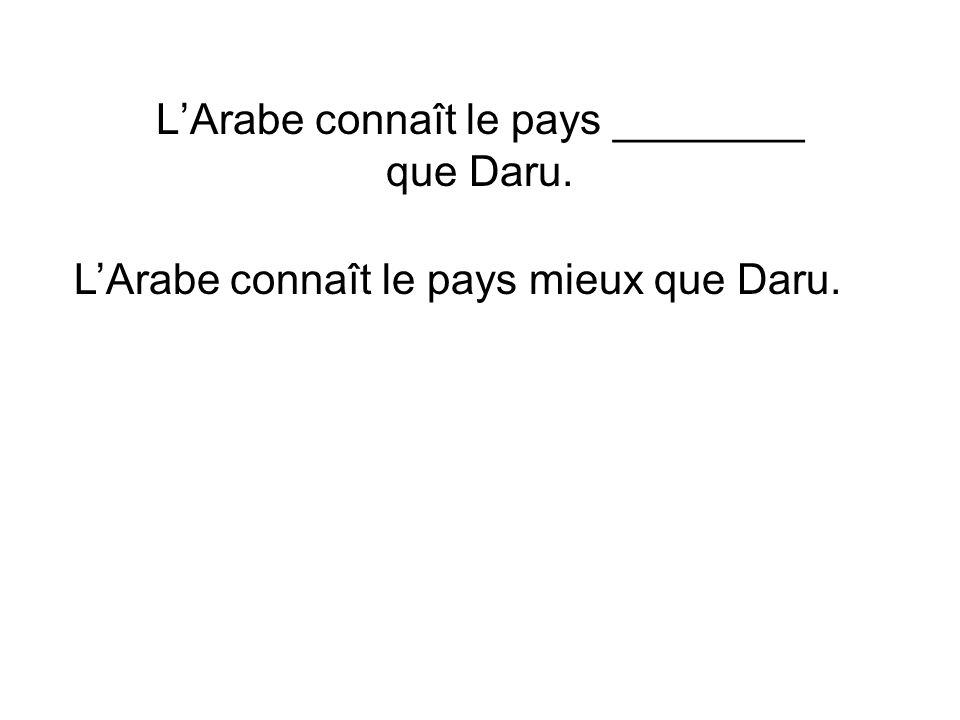 L'Arabe connaît le pays ________ que Daru.
