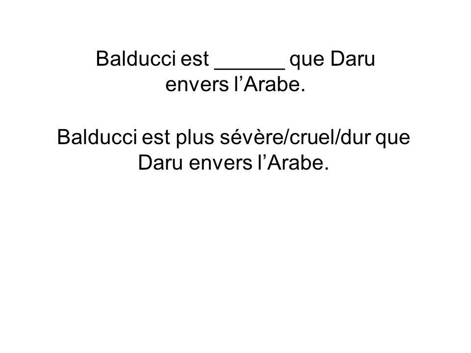 Balducci est ______ que Daru envers l'Arabe.