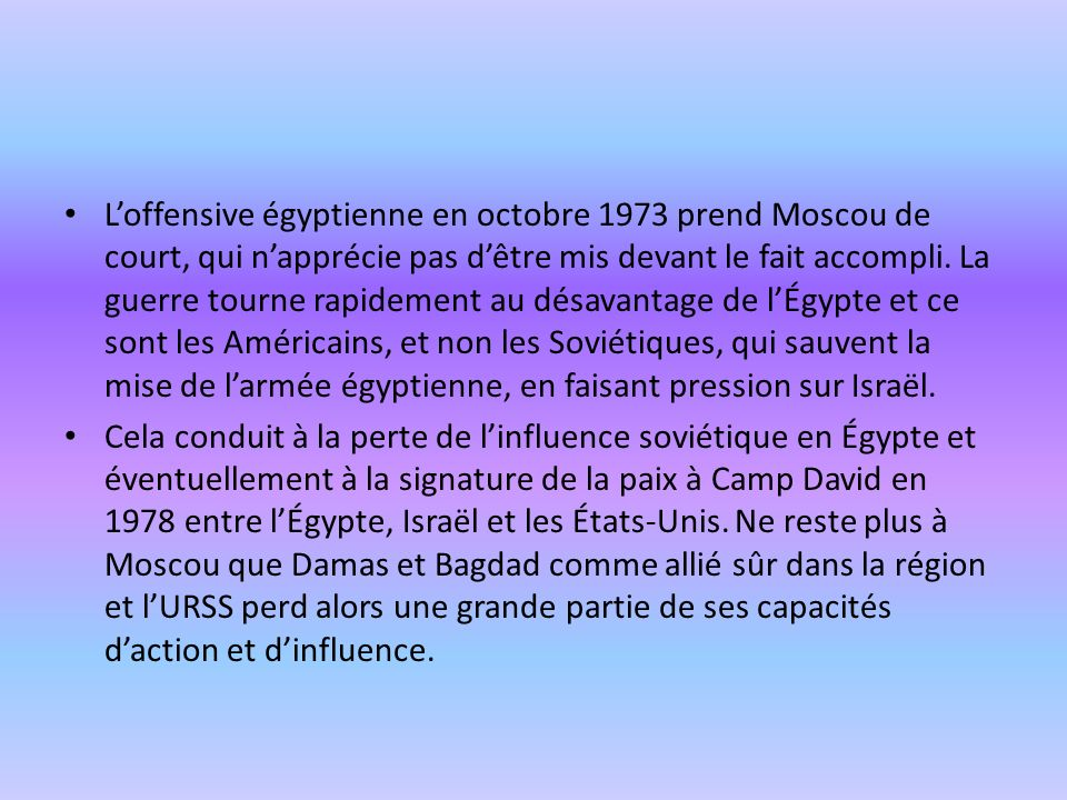 L'offensive égyptienne en octobre 1973 prend Moscou de court, qui n'apprécie pas d'être mis devant le fait accompli. La guerre tourne rapidement au désavantage de l'Égypte et ce sont les Américains, et non les Soviétiques, qui sauvent la mise de l'armée égyptienne, en faisant pression sur Israël.