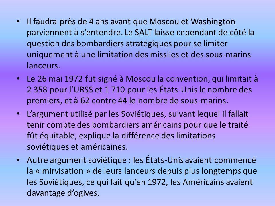 Il faudra près de 4 ans avant que Moscou et Washington parviennent à s'entendre. Le SALT laisse cependant de côté la question des bombardiers stratégiques pour se limiter uniquement à une limitation des missiles et des sous-marins lanceurs.