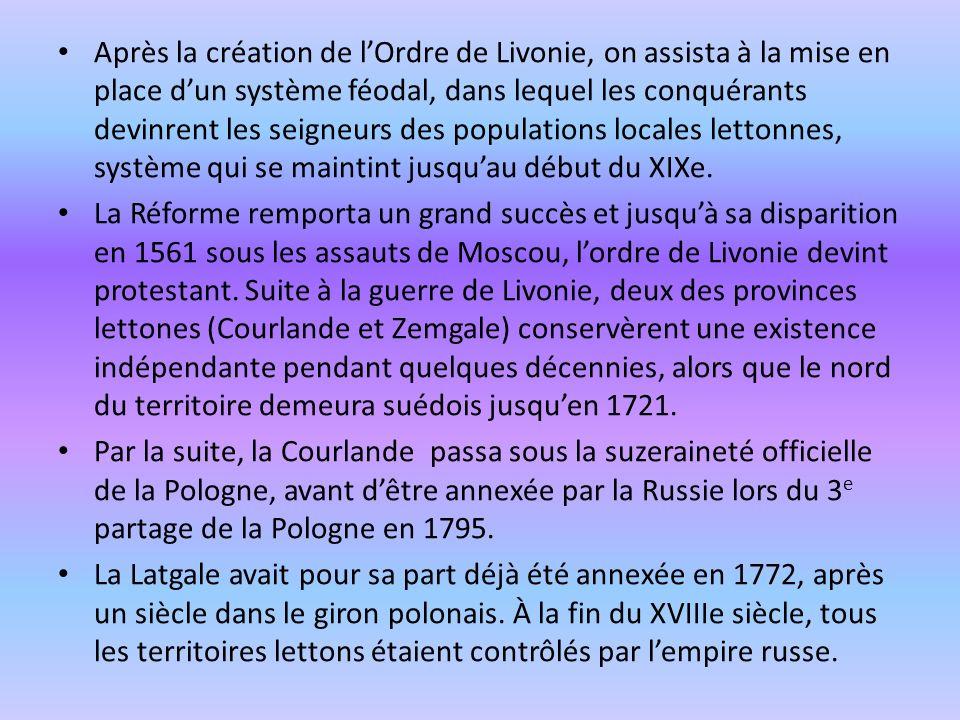 Après la création de l'Ordre de Livonie, on assista à la mise en place d'un système féodal, dans lequel les conquérants devinrent les seigneurs des populations locales lettonnes, système qui se maintint jusqu'au début du XIXe.