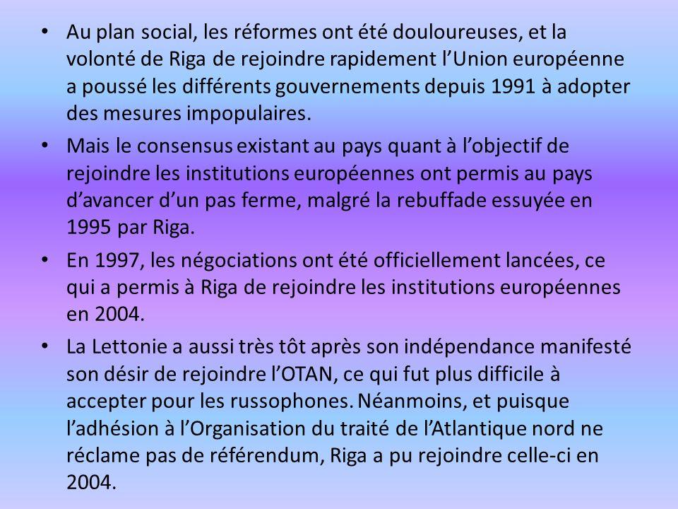 Au plan social, les réformes ont été douloureuses, et la volonté de Riga de rejoindre rapidement l'Union européenne a poussé les différents gouvernements depuis 1991 à adopter des mesures impopulaires.