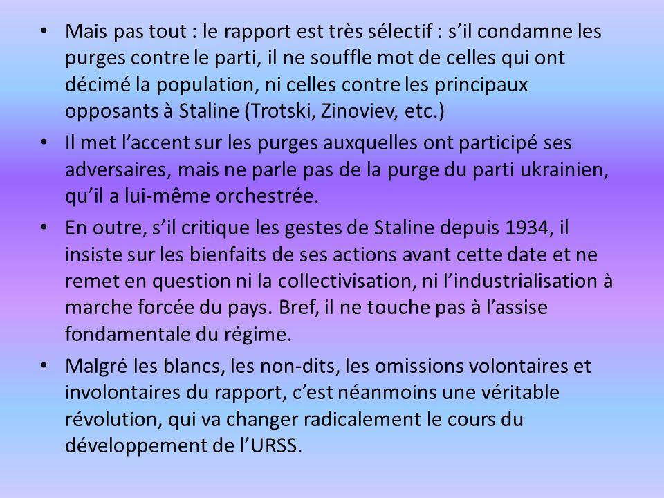Mais pas tout : le rapport est très sélectif : s'il condamne les purges contre le parti, il ne souffle mot de celles qui ont décimé la population, ni celles contre les principaux opposants à Staline (Trotski, Zinoviev, etc.)