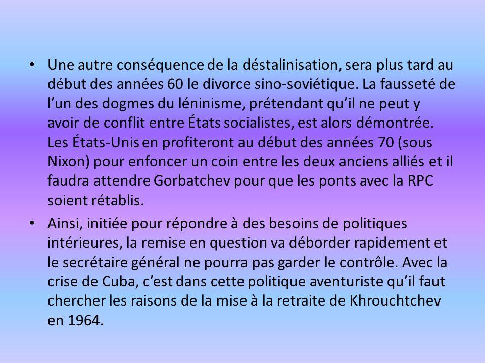 Une autre conséquence de la déstalinisation, sera plus tard au début des années 60 le divorce sino-soviétique. La fausseté de l'un des dogmes du léninisme, prétendant qu'il ne peut y avoir de conflit entre États socialistes, est alors démontrée. Les États-Unis en profiteront au début des années 70 (sous Nixon) pour enfoncer un coin entre les deux anciens alliés et il faudra attendre Gorbatchev pour que les ponts avec la RPC soient rétablis.