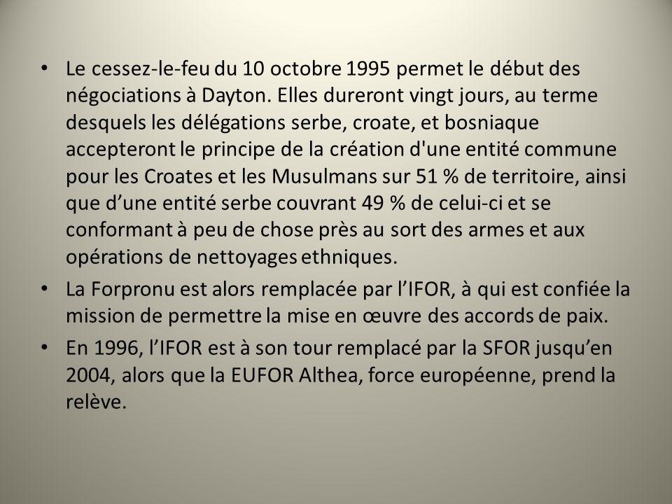 Le cessez-le-feu du 10 octobre 1995 permet le début des négociations à Dayton. Elles dureront vingt jours, au terme desquels les délégations serbe, croate, et bosniaque accepteront le principe de la création d une entité commune pour les Croates et les Musulmans sur 51 % de territoire, ainsi que d'une entité serbe couvrant 49 % de celui-ci et se conformant à peu de chose près au sort des armes et aux opérations de nettoyages ethniques.