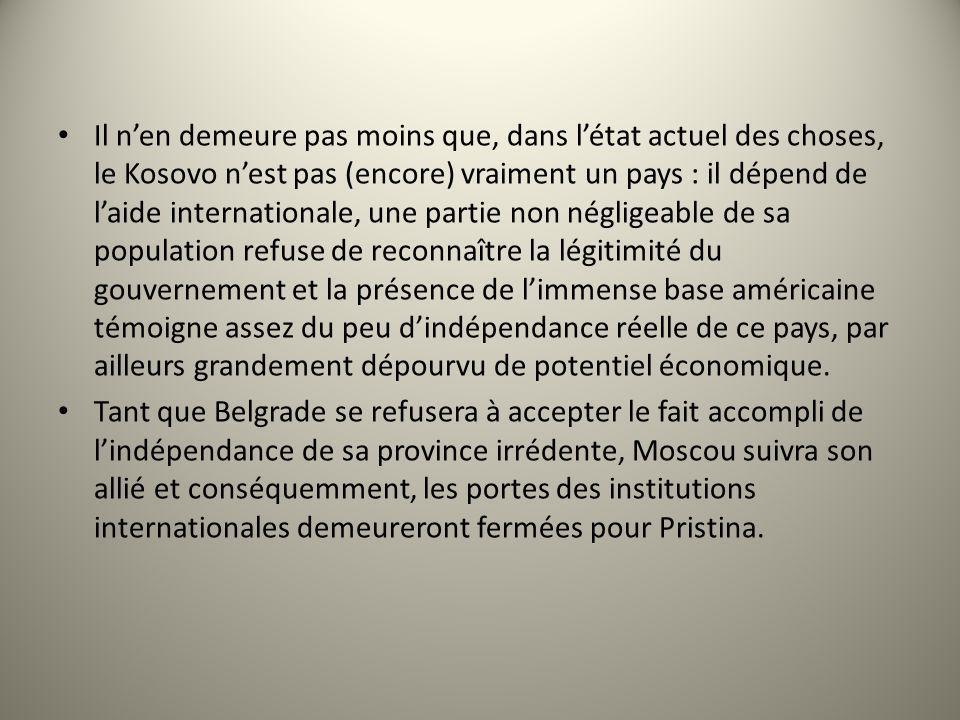 Il n'en demeure pas moins que, dans l'état actuel des choses, le Kosovo n'est pas (encore) vraiment un pays : il dépend de l'aide internationale, une partie non négligeable de sa population refuse de reconnaître la légitimité du gouvernement et la présence de l'immense base américaine témoigne assez du peu d'indépendance réelle de ce pays, par ailleurs grandement dépourvu de potentiel économique.