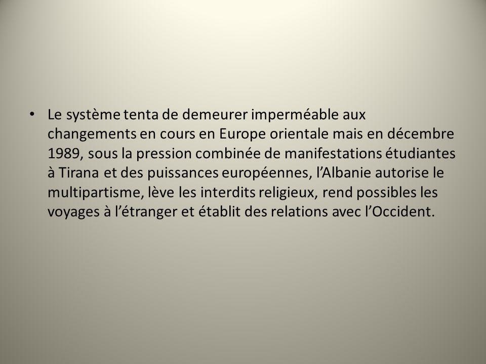 Le système tenta de demeurer imperméable aux changements en cours en Europe orientale mais en décembre 1989, sous la pression combinée de manifestations étudiantes à Tirana et des puissances européennes, l'Albanie autorise le multipartisme, lève les interdits religieux, rend possibles les voyages à l'étranger et établit des relations avec l'Occident.