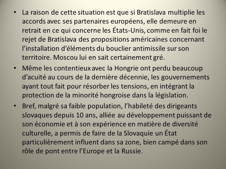 La raison de cette situation est que si Bratislava multiplie les accords avec ses partenaires européens, elle demeure en retrait en ce qui concerne les États-Unis, comme en fait foi le rejet de Bratislava des propositions américaines concernant l'installation d'éléments du bouclier antimissile sur son territoire. Moscou lui en sait certainement gré.