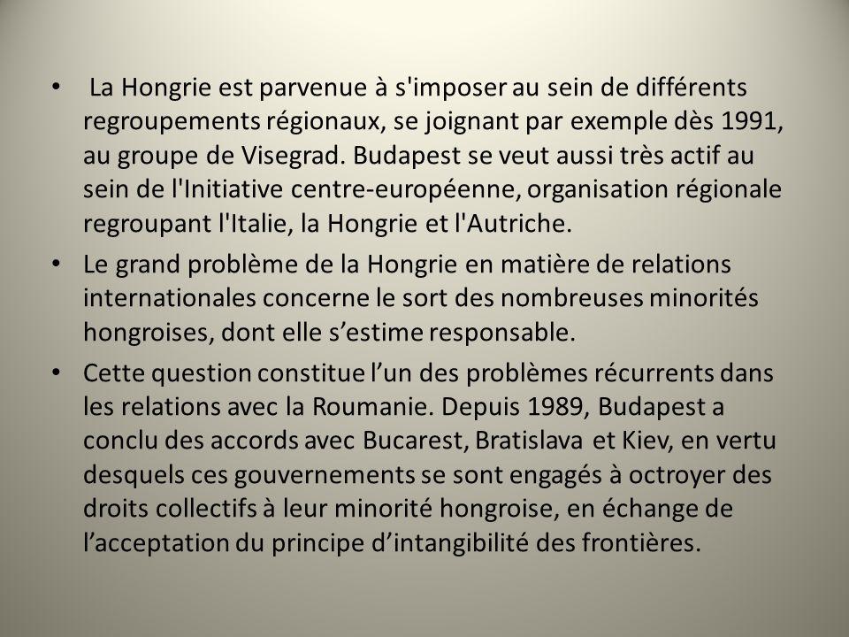 La Hongrie est parvenue à s imposer au sein de différents regroupements régionaux, se joignant par exemple dès 1991, au groupe de Visegrad. Budapest se veut aussi très actif au sein de l Initiative centre-européenne, organisation régionale regroupant l Italie, la Hongrie et l Autriche.