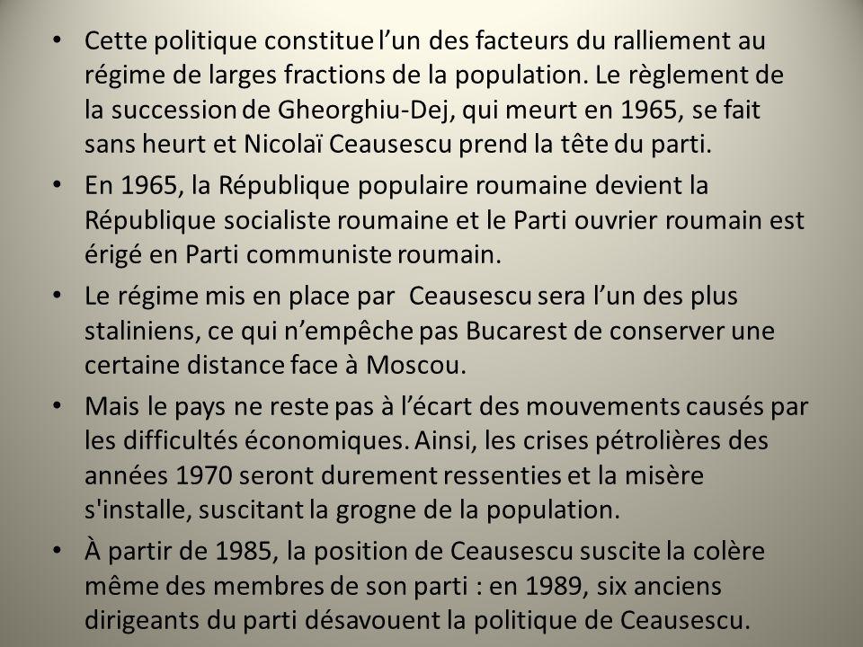 Cette politique constitue l'un des facteurs du ralliement au régime de larges fractions de la population. Le règlement de la succession de Gheorghiu-Dej, qui meurt en 1965, se fait sans heurt et Nicolaï Ceausescu prend la tête du parti.