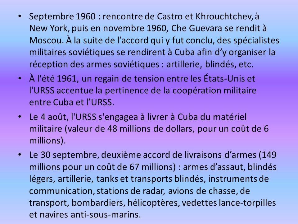 Septembre 1960 : rencontre de Castro et Khrouchtchev, à New York, puis en novembre 1960, Che Guevara se rendit à Moscou. À la suite de l'accord qui y fut conclu, des spécialistes militaires soviétiques se rendirent à Cuba afin d'y organiser la réception des armes soviétiques : artillerie, blindés, etc.
