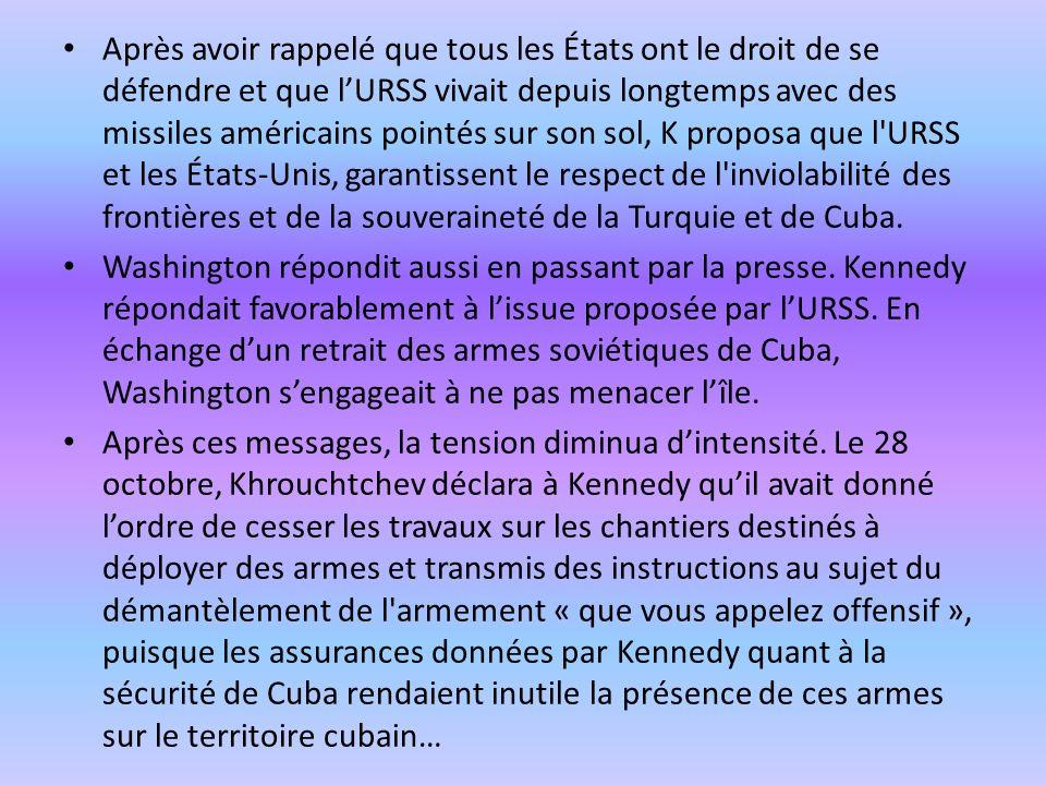 Après avoir rappelé que tous les États ont le droit de se défendre et que l'URSS vivait depuis longtemps avec des missiles américains pointés sur son sol, K proposa que l URSS et les États-Unis, garantissent le respect de l inviolabilité des frontières et de la souveraineté de la Turquie et de Cuba.