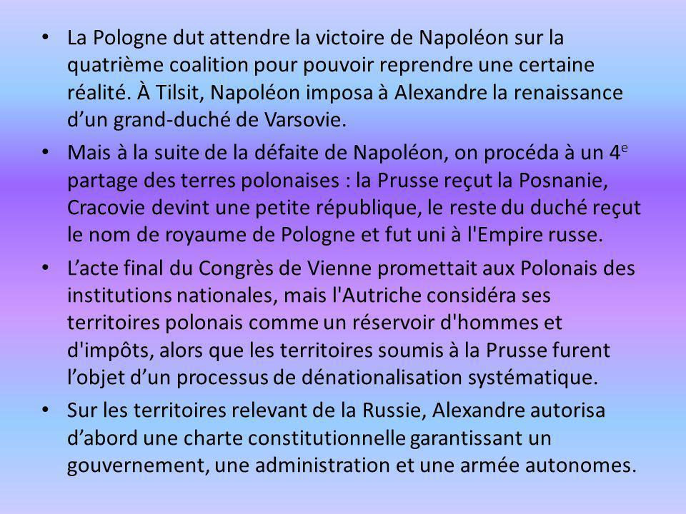 La Pologne dut attendre la victoire de Napoléon sur la quatrième coalition pour pouvoir reprendre une certaine réalité. À Tilsit, Napoléon imposa à Alexandre la renaissance d'un grand-duché de Varsovie.