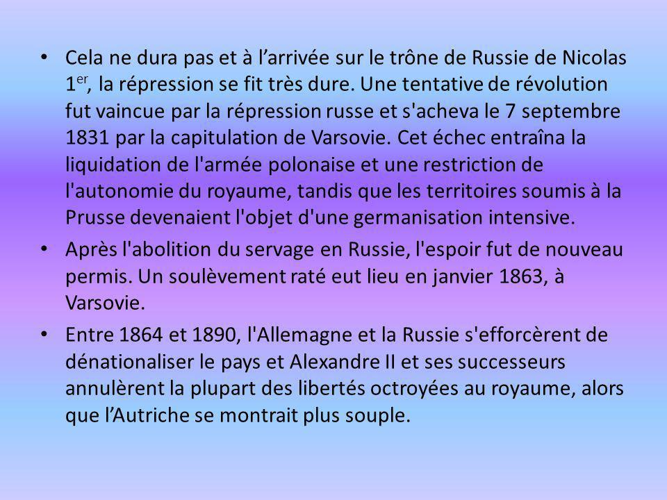 Cela ne dura pas et à l'arrivée sur le trône de Russie de Nicolas 1er, la répression se fit très dure. Une tentative de révolution fut vaincue par la répression russe et s acheva le 7 septembre 1831 par la capitulation de Varsovie. Cet échec entraîna la liquidation de l armée polonaise et une restriction de l autonomie du royaume, tandis que les territoires soumis à la Prusse devenaient l objet d une germanisation intensive.