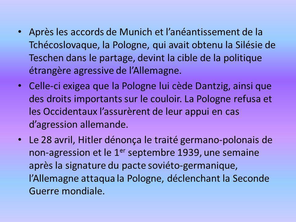 Après les accords de Munich et l'anéantissement de la Tchécoslovaque, la Pologne, qui avait obtenu la Silésie de Teschen dans le partage, devint la cible de la politique étrangère agressive de l'Allemagne.